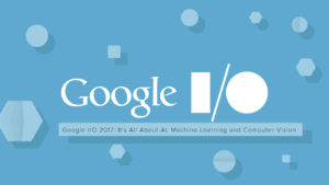 Google I/O 2017: It's All About AI, Machine Learning and Computer Vision